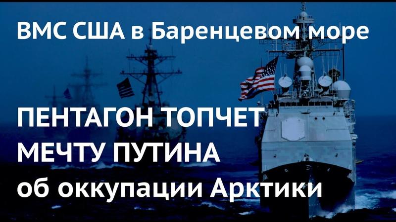 ПЕНТАГОН ТОПЧЕТ МЕЧТУ ПУТИНА об оккупации Арктики ВМС США в Баренцевом море
