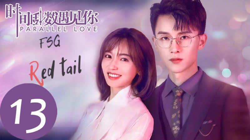 FSG Red tail Параллельная любовь Parallel Love 时间倒数遇见你 2020 13 серия