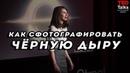 КАК СФОТОГРАФИРОВАТЬ ЧЕРНУЮ ДЫРУ - Кэти Бауман - TED на русском