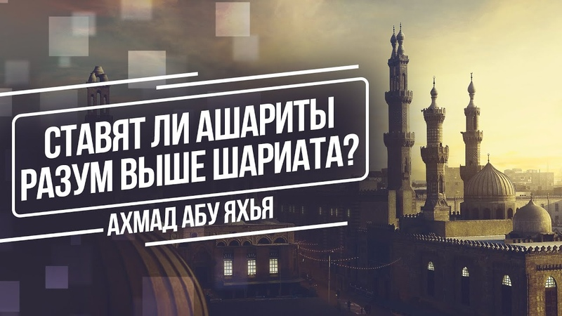 Ставят ли ашариты разум выше Шариата Ахмад Абу Яхья