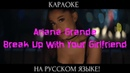 Ariana Grande - Break Up With Your Girlfriend, I'm Bored (karaoke НА РУССКОМ ЯЗЫКЕ)
