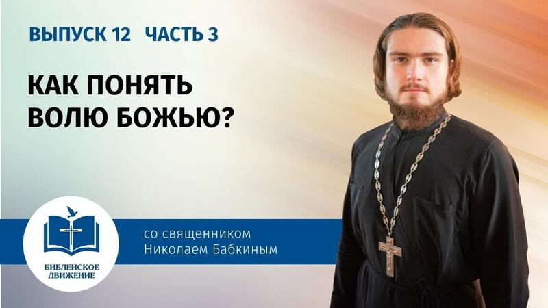 КАК ПОНЯТЬ ВОЛЮ БОЖЬЮ Выпуск 12 Часть 3