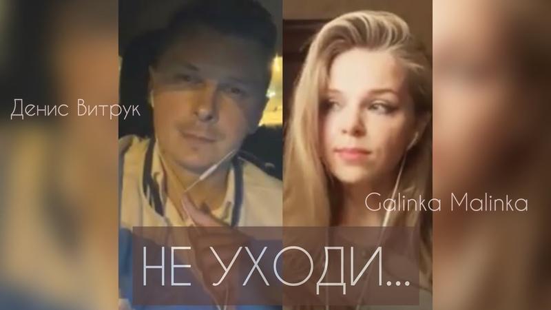 НЕ УХОДИ Денис Витрук и Galinka Malinka Песня для души
